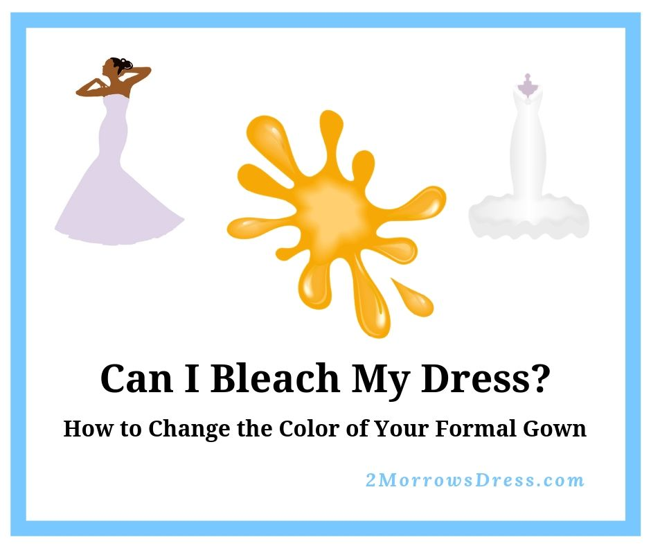 Can I bleach this? How to Change the Color of Your Formal Gown